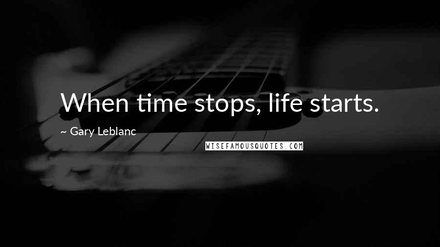 Gary Leblanc quotes: When time stops, life starts.