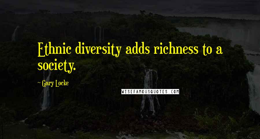Gary Locke quotes: Ethnic diversity adds richness to a society.