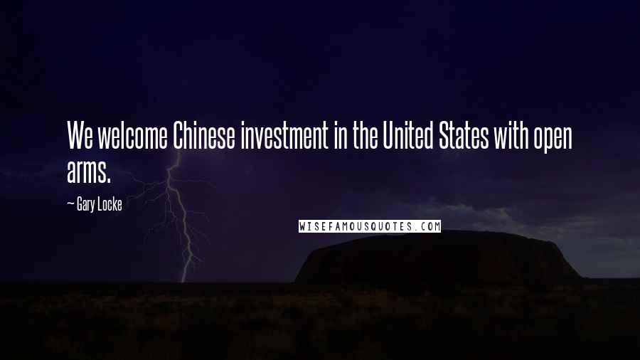 Gary Locke quotes: We welcome Chinese investment in the United States with open arms.