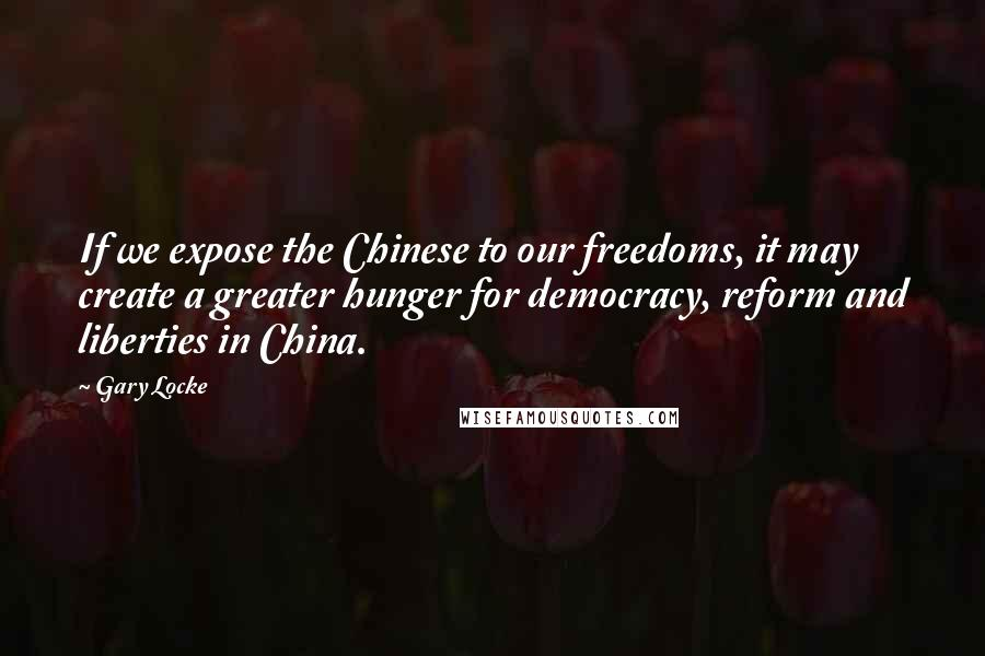 Gary Locke quotes: If we expose the Chinese to our freedoms, it may create a greater hunger for democracy, reform and liberties in China.