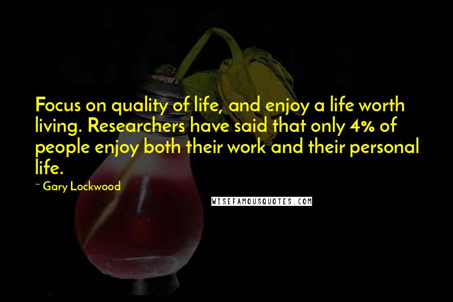 Gary Lockwood quotes: Focus on quality of life, and enjoy a life worth living. Researchers have said that only 4% of people enjoy both their work and their personal life.