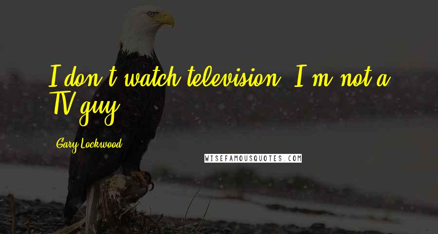Gary Lockwood quotes: I don't watch television. I'm not a TV guy.