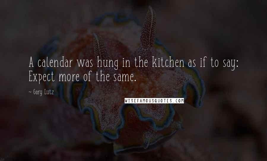 Gary Lutz quotes: A calendar was hung in the kitchen as if to say: Expect more of the same.