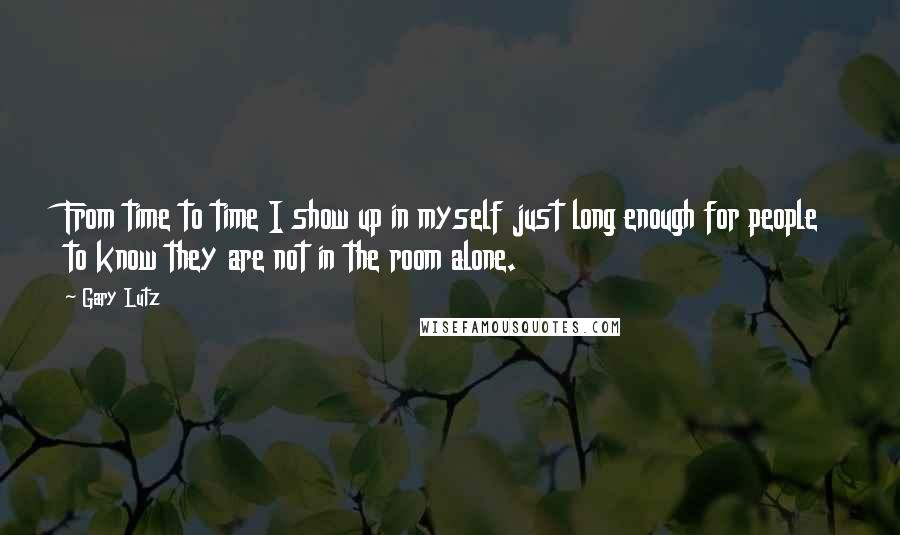 Gary Lutz quotes: From time to time I show up in myself just long enough for people to know they are not in the room alone.