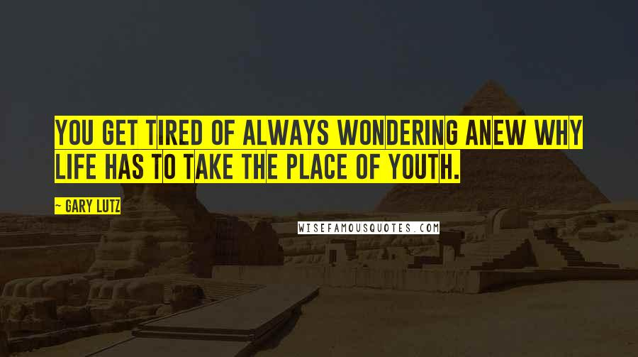 Gary Lutz quotes: You get tired of always wondering anew why life has to take the place of youth.