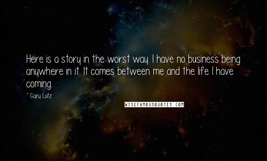 Gary Lutz quotes: Here is a story in the worst way. I have no business being anywhere in it. It comes between me and the life I have coming.