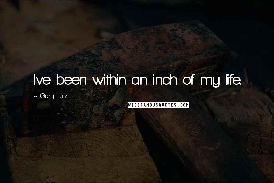 Gary Lutz quotes: I've been within an inch of my life.