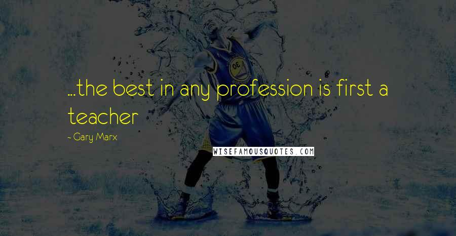 Gary Marx quotes: ...the best in any profession is first a teacher