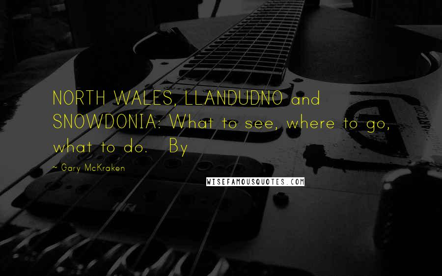 Gary McKraken quotes: NORTH WALES, LLANDUDNO and SNOWDONIA: What to see, where to go, what to do. By