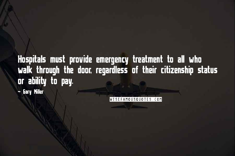 Gary Miller quotes: Hospitals must provide emergency treatment to all who walk through the door, regardless of their citizenship status or ability to pay.