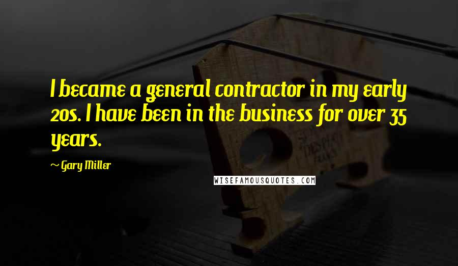 Gary Miller quotes: I became a general contractor in my early 20s. I have been in the business for over 35 years.