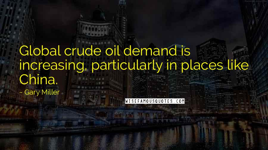 Gary Miller quotes: Global crude oil demand is increasing, particularly in places like China.
