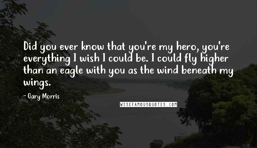 Gary Morris quotes: Did you ever know that you're my hero, you're everything I wish I could be. I could fly higher than an eagle with you as the wind beneath my wings.