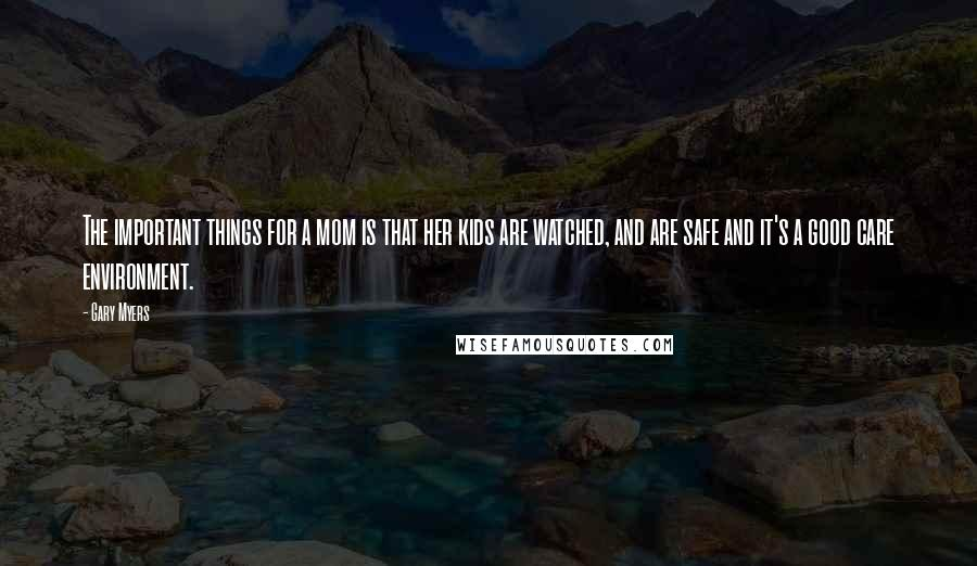 Gary Myers quotes: The important things for a mom is that her kids are watched, and are safe and it's a good care environment.