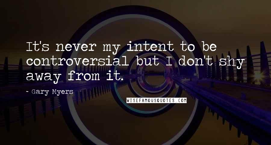 Gary Myers quotes: It's never my intent to be controversial but I don't shy away from it.