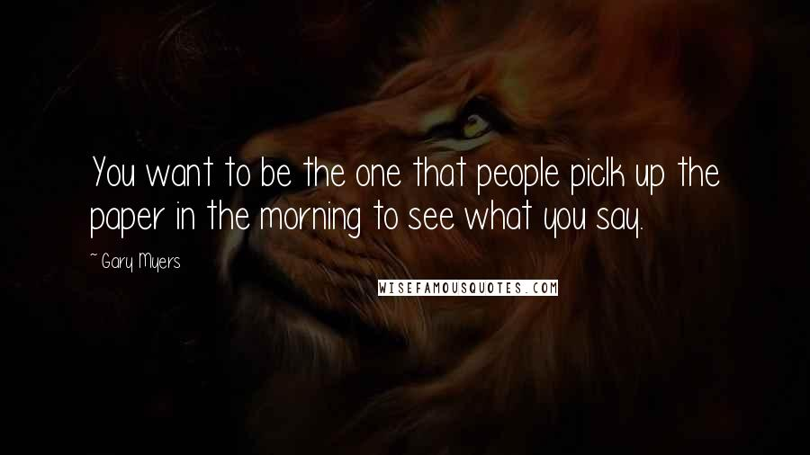 Gary Myers quotes: You want to be the one that people piclk up the paper in the morning to see what you say.