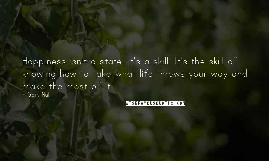 Gary Null quotes: Happiness isn't a state, it's a skill. It's the skill of knowing how to take what life throws your way and make the most of it.