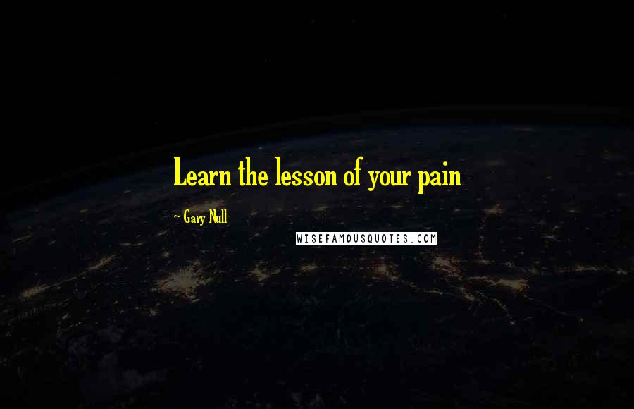 Gary Null quotes: Learn the lesson of your pain