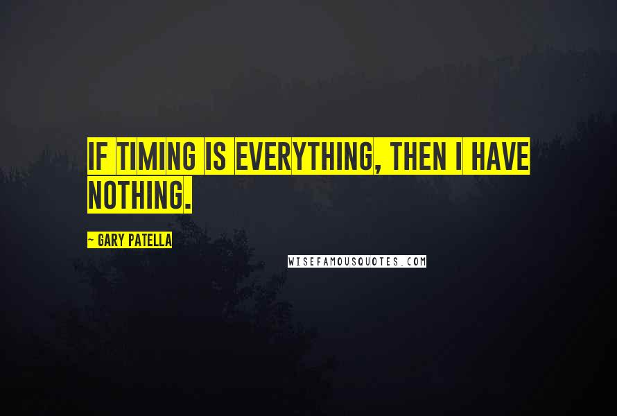 Gary Patella quotes: If timing is everything, then I have nothing.