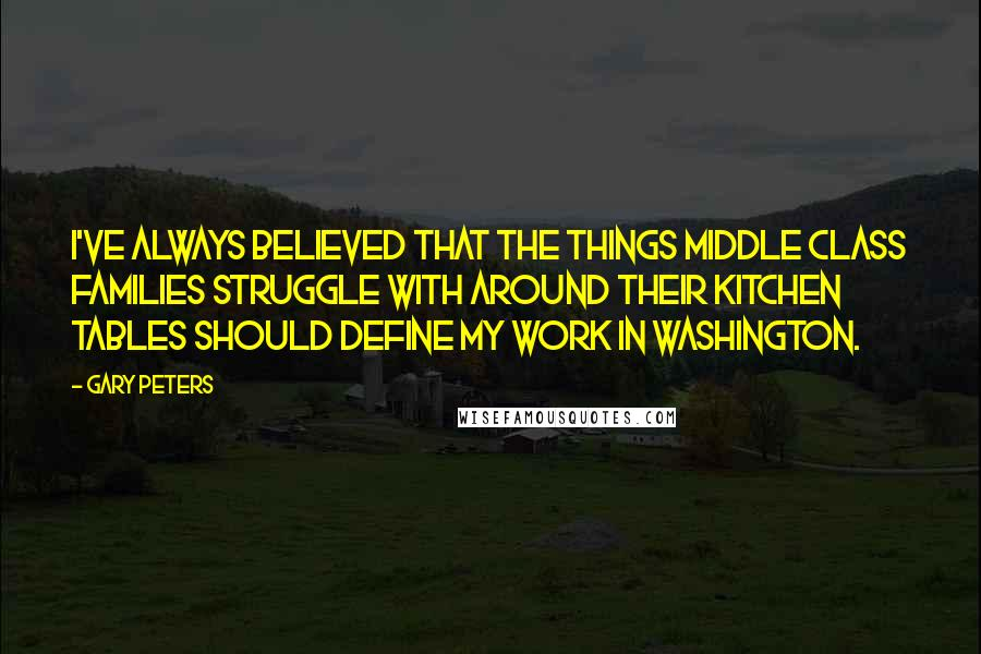 Gary Peters quotes: I've always believed that the things middle class families struggle with around their kitchen tables should define my work in Washington.