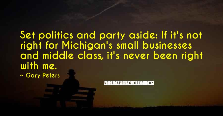 Gary Peters quotes: Set politics and party aside: If it's not right for Michigan's small businesses and middle class, it's never been right with me.