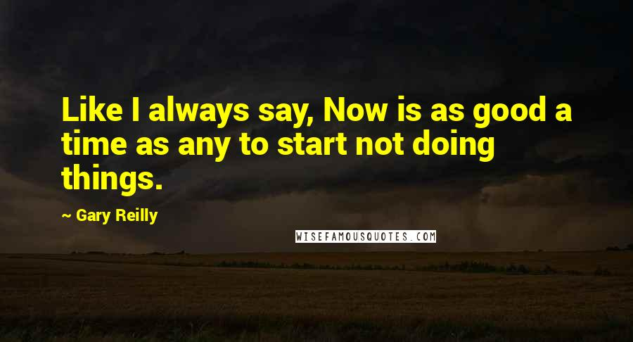 Gary Reilly quotes: Like I always say, Now is as good a time as any to start not doing things.