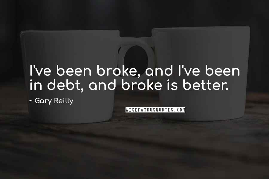 Gary Reilly quotes: I've been broke, and I've been in debt, and broke is better.