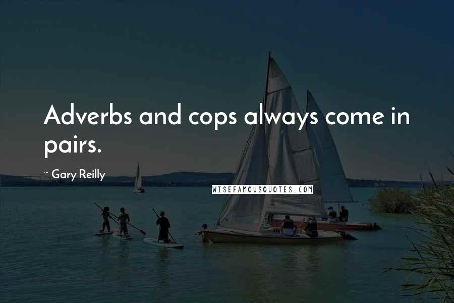 Gary Reilly quotes: Adverbs and cops always come in pairs.