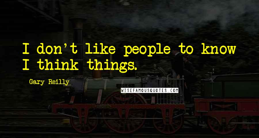 Gary Reilly quotes: I don't like people to know I think things.