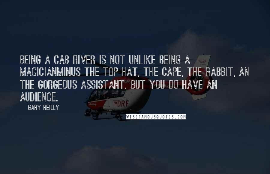 Gary Reilly quotes: Being a cab river is not unlike being a magicianminus the top hat, the cape, the rabbit, an the gorgeous assistant. But you do have an audience.