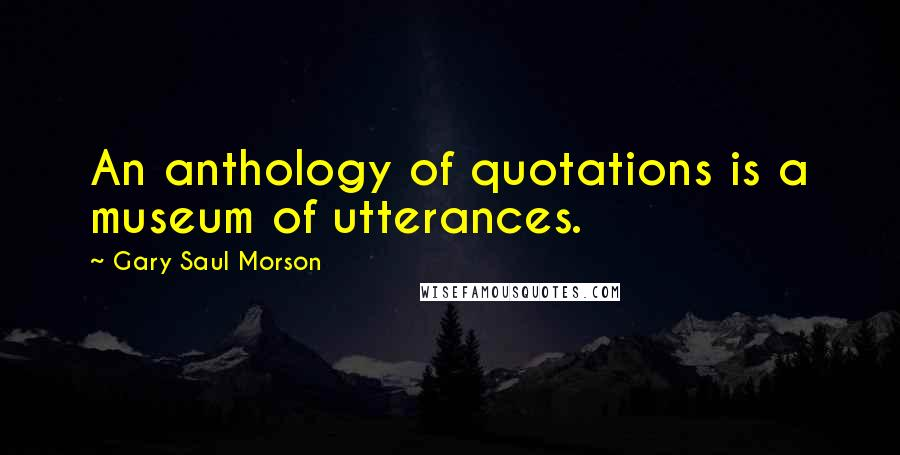 Gary Saul Morson quotes: An anthology of quotations is a museum of utterances.