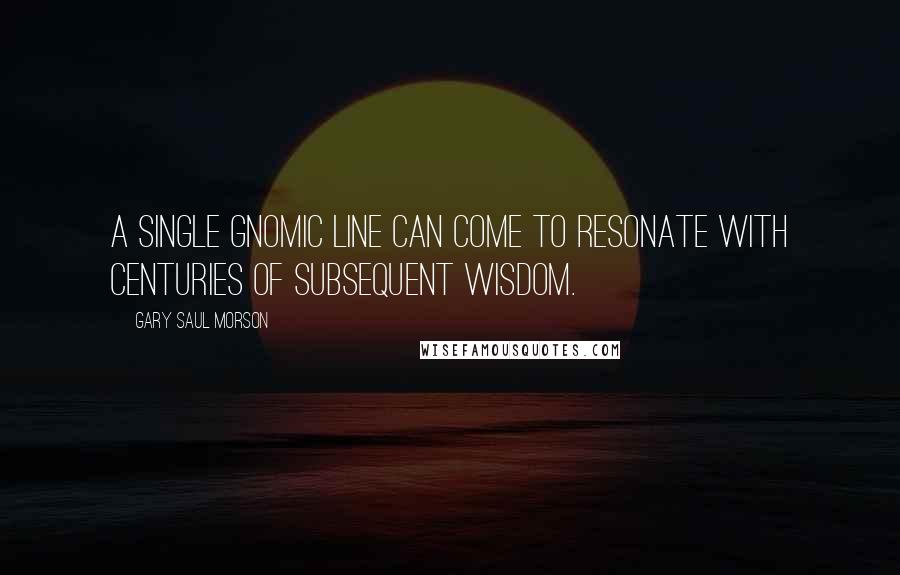 Gary Saul Morson quotes: A single gnomic line can come to resonate with centuries of subsequent wisdom.