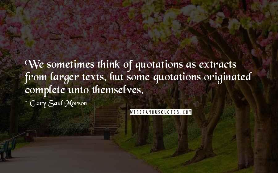 Gary Saul Morson quotes: We sometimes think of quotations as extracts from larger texts, but some quotations originated complete unto themselves.