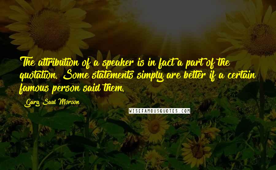 Gary Saul Morson quotes: The attribution of a speaker is in fact a part of the quotation. Some statements simply are better if a certain famous person said them.