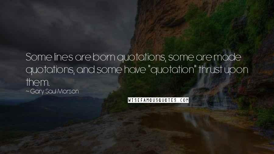 "Gary Saul Morson quotes: Some lines are born quotations, some are made quotations, and some have ""quotation"" thrust upon them."