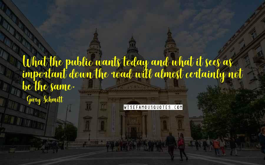 Gary Schmitt quotes: What the public wants today and what it sees as important down the road will almost certainly not be the same.