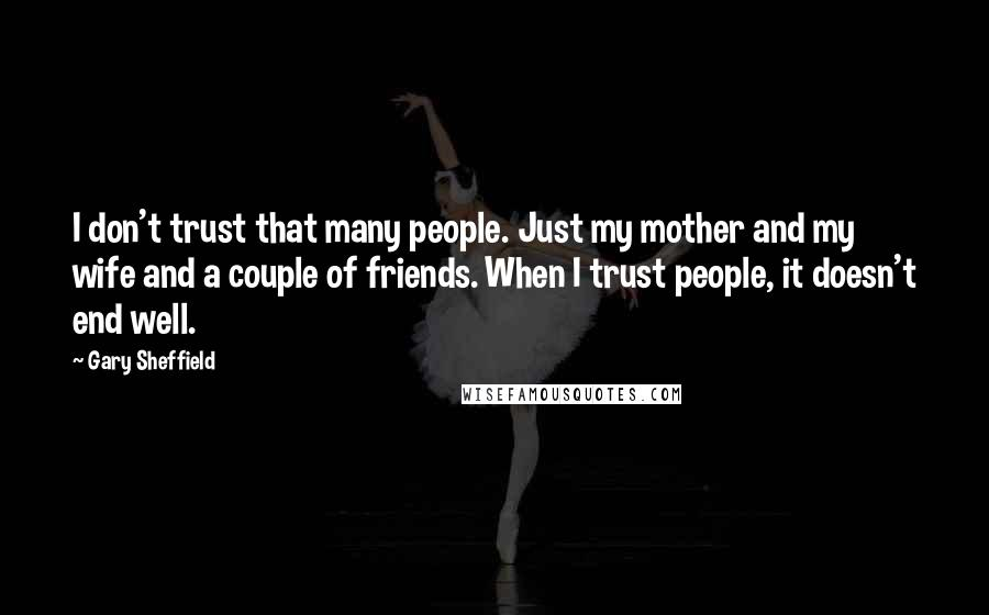 Gary Sheffield quotes: I don't trust that many people. Just my mother and my wife and a couple of friends. When I trust people, it doesn't end well.