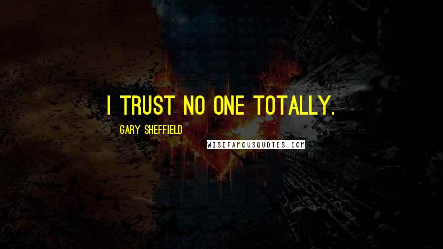 Gary Sheffield quotes: I trust no one totally.