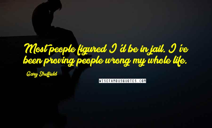 Gary Sheffield quotes: Most people figured I'd be in jail. I've been proving people wrong my whole life.