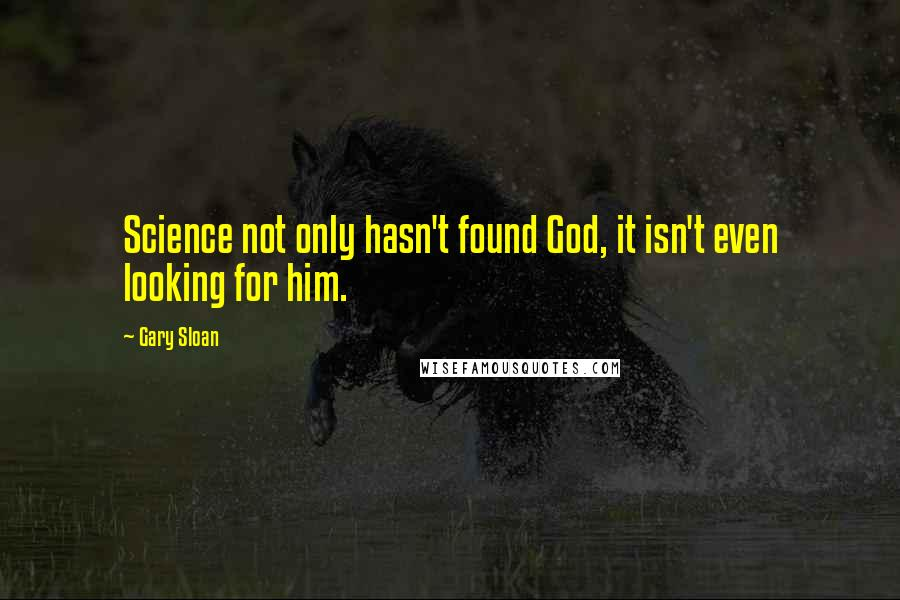 Gary Sloan quotes: Science not only hasn't found God, it isn't even looking for him.