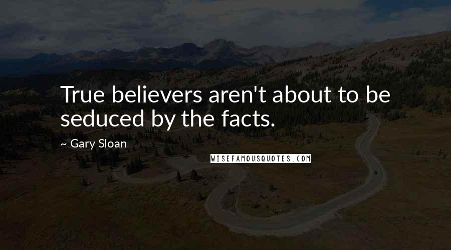 Gary Sloan quotes: True believers aren't about to be seduced by the facts.