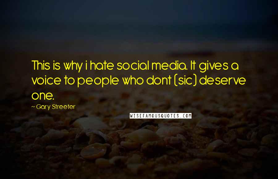 Gary Streeter quotes: This is why i hate social media. It gives a voice to people who dont (sic) deserve one.
