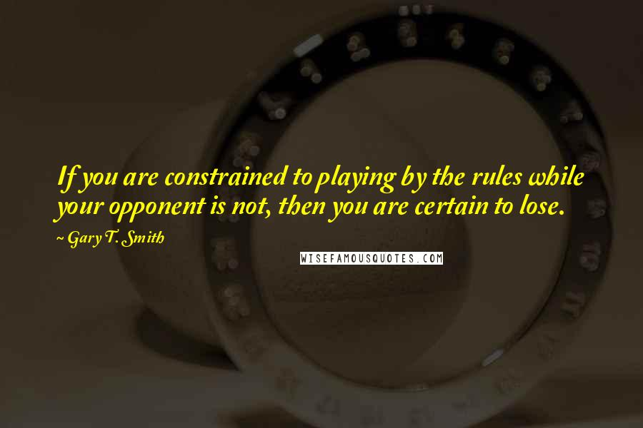 Gary T. Smith quotes: If you are constrained to playing by the rules while your opponent is not, then you are certain to lose.