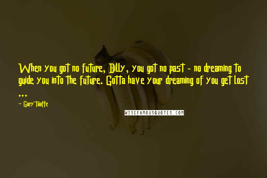 Gary Taaffe quotes: When you got no future, Billy, you got no past - no dreaming to guide you into the future. Gotta have your dreaming of you get lost ...