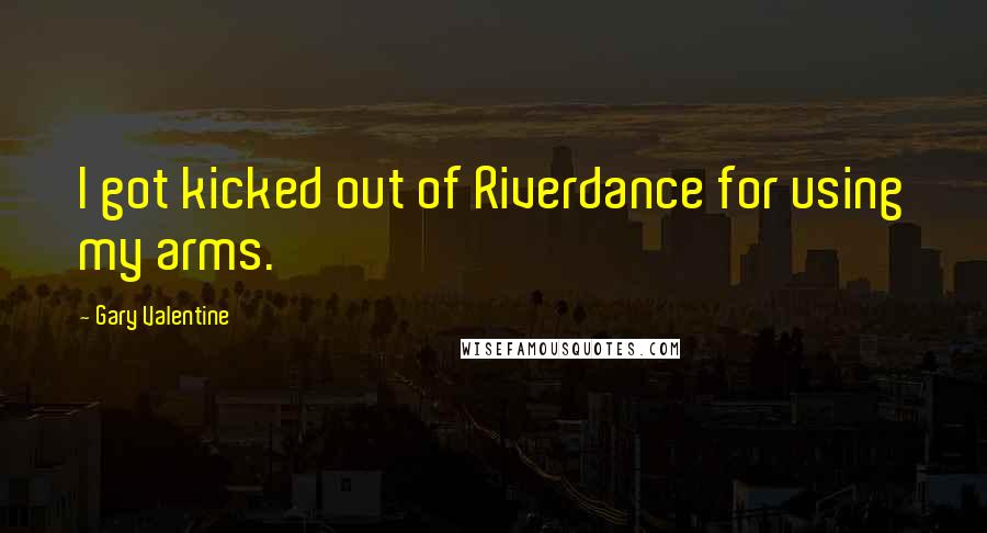 Gary Valentine quotes: I got kicked out of Riverdance for using my arms.
