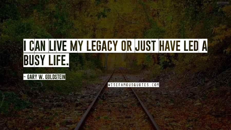 Gary W. Goldstein quotes: I can live my legacy or just have led a busy life.