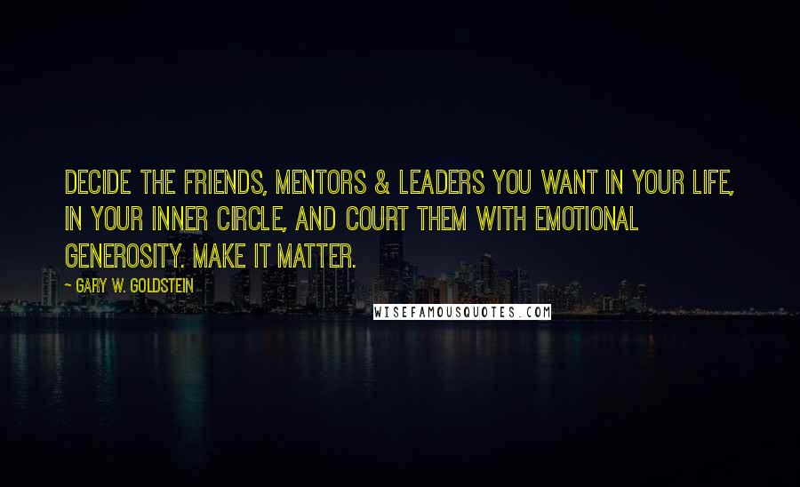 Gary W. Goldstein quotes: Decide the friends, mentors & leaders you want in your life, in your inner circle, and court them with emotional generosity. Make it matter.