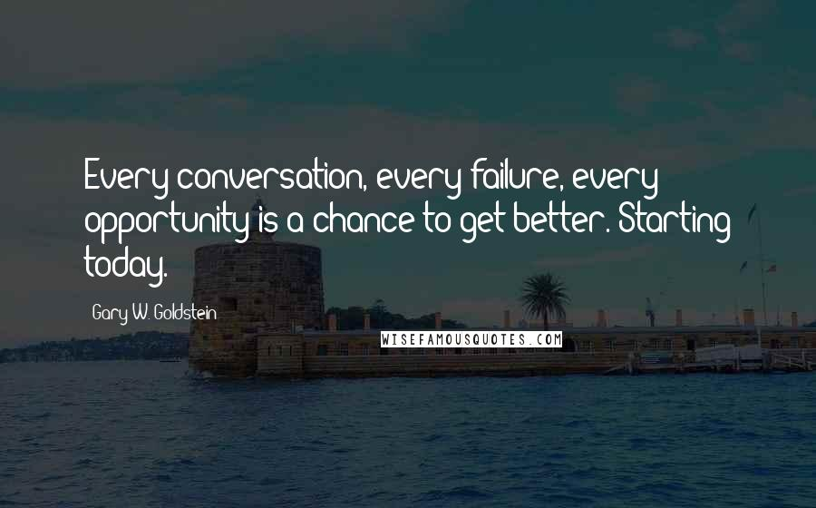 Gary W. Goldstein quotes: Every conversation, every failure, every opportunity is a chance to get better. Starting today.