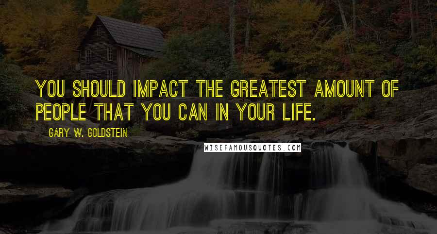 Gary W. Goldstein quotes: You should impact the greatest amount of people that you can in your life.