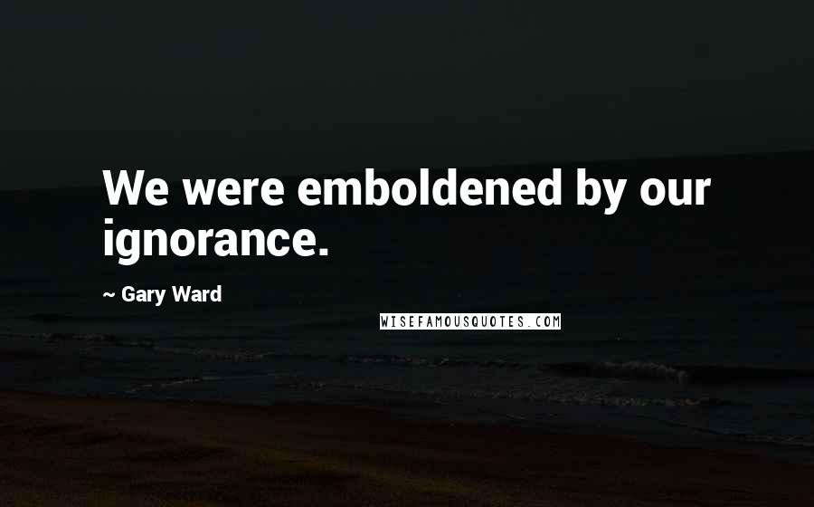 Gary Ward quotes: We were emboldened by our ignorance.